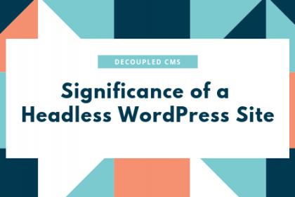 Benefiting Through the Popular Headless WordPress aka Decoupled CMS